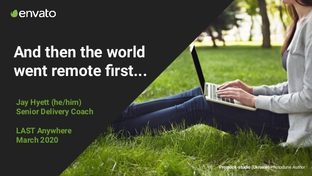 And then the world went remote first... Jay Hyett (he/him) Senior Delivery Coach LAST Anywhere March 2020 Prostock-studio (...