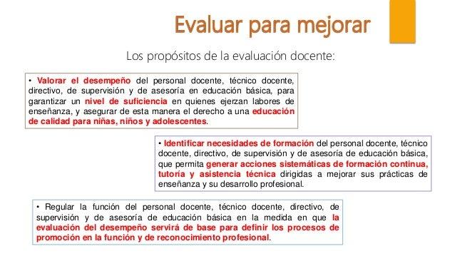 Los propósitos de la evaluación docente: • Valorar el desempeño del personal docente, técnico docente, directivo, de super...