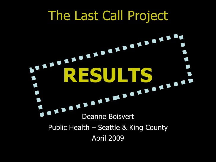The Last Call Project RESULTS Deanne Boisvert Public Health – Seattle & King County April 2009