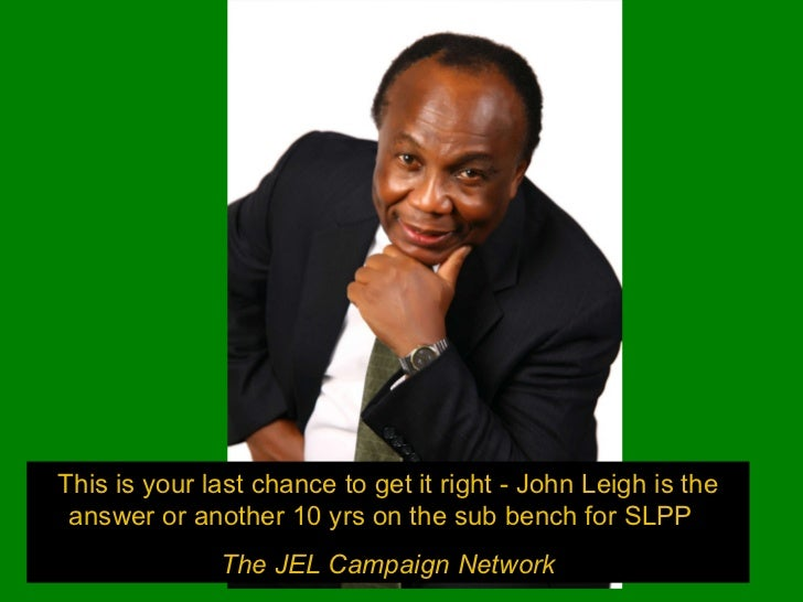 This is your last chance to get it right - John Leigh is the answer or another 10 yrs on the sub bench for SLPP  The JEL C...