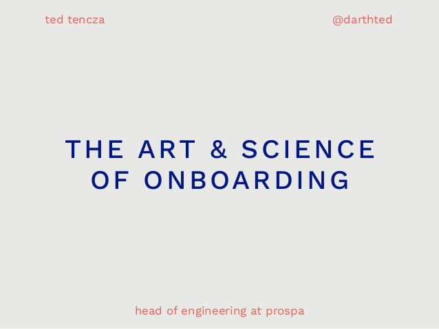 THE ART & SCIENCE OF ONBOARDING head of engineering at prospa ted tencza @darthted