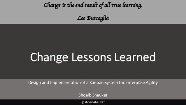 ChangeLessonsLearned DesignandImplementationofaKanbansystemforEnterpriseAgility ShoaibShaukat @shoaibshaukat C...