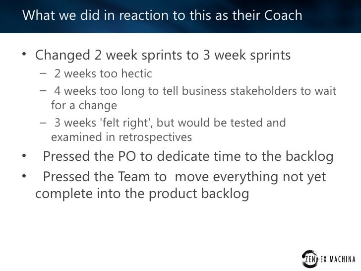 What we did in reaction to this as their Coach• Changed 2 week sprints to 3 week sprints    – 2 weeks too hectic    – 4 we...