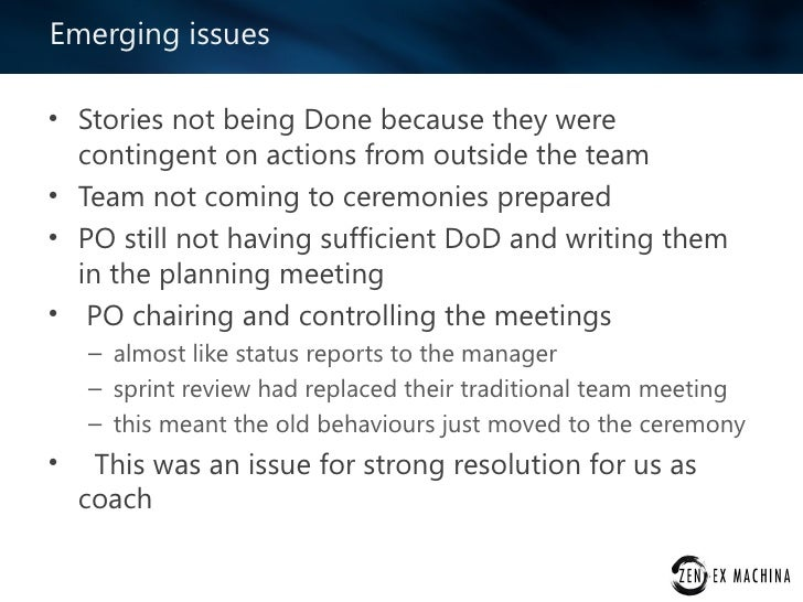 Emerging issues• Stories not being Done because they were  contingent on actions from outside the team• Team not coming to...