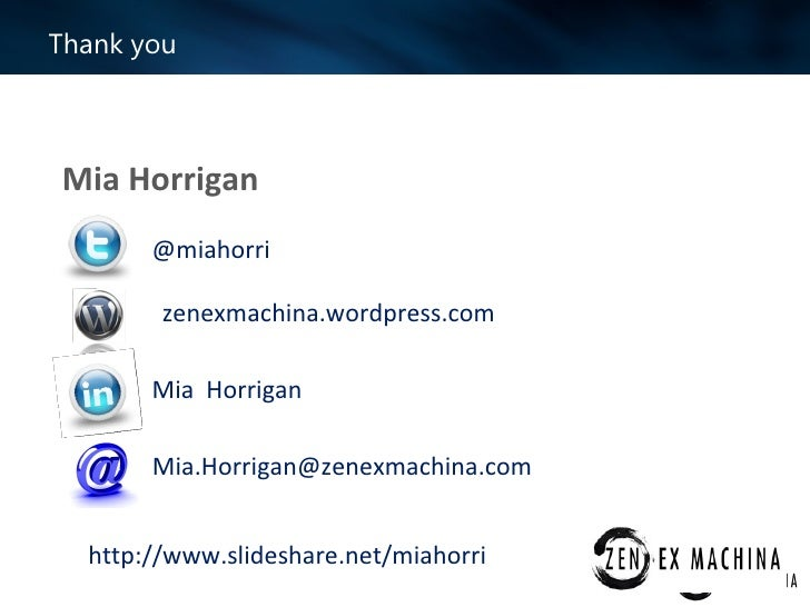 Thank youMia Horrigan       @miahorri        zenexmachina.wordpress.com       Mia Horrigan       Mia.Horrigan@zenexmachina...