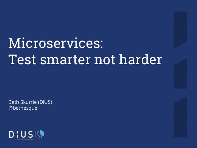 1 Microservices: Test smarter not harder Beth Skurrie (DiUS) @bethesque