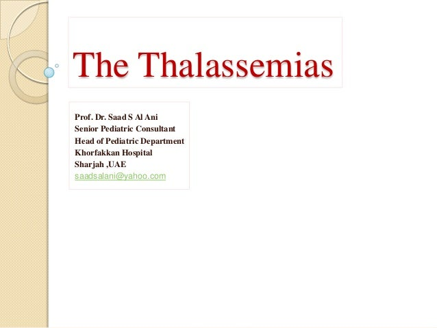 The ThalassemiasProf. Dr. Saad S Al AniSenior Pediatric ConsultantHead of Pediatric DepartmentKhorfakkan HospitalSharjah ,...