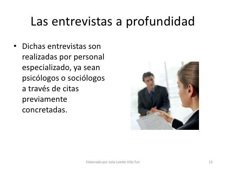 Las entrevistas a profundidad • Dichas entrevistas son   realizadas por personal   especializado, ya sean   psicólogos o s...