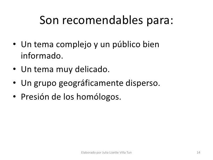Son recomendables para: • Un tema complejo y un público bien   informado. • Un tema muy delicado. • Un grupo geográficamen...