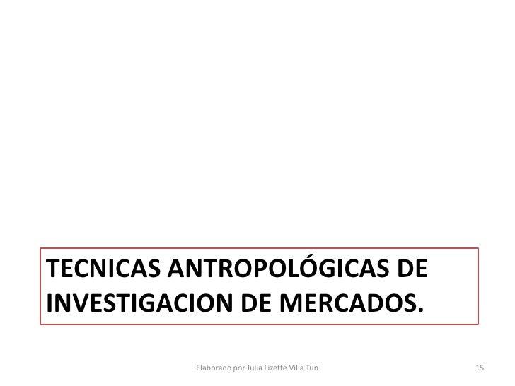 TECNICAS ANTROPOLÓGICAS DE INVESTIGACION DE MERCADOS.            Elaborado por Julia Lizette Villa Tun   15