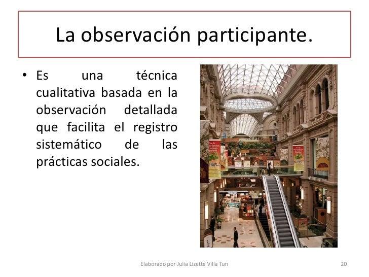 La observación participante. • Es       una      técnica   cualitativa basada en la   observación detallada   que facilita...