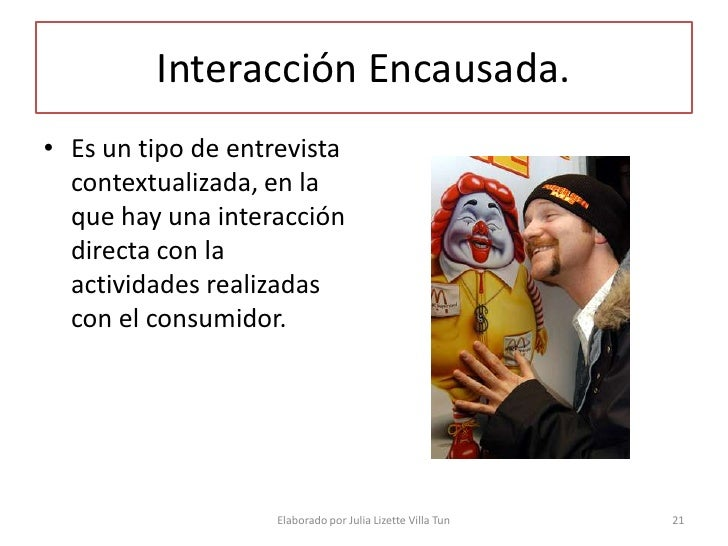 Interacción Encausada. • Es un tipo de entrevista   contextualizada, en la   que hay una interacción   directa con la   ac...