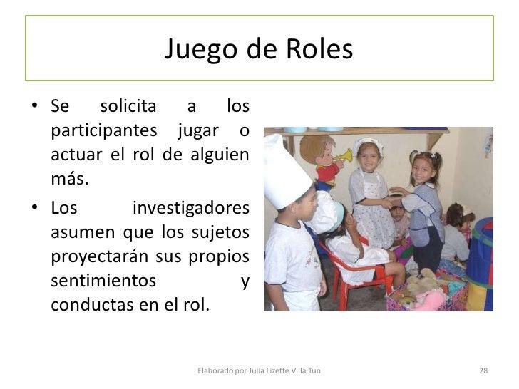 Juego de Roles • Se solicita a los   participantes jugar o   actuar el rol de alguien   más. • Los       investigadores   ...