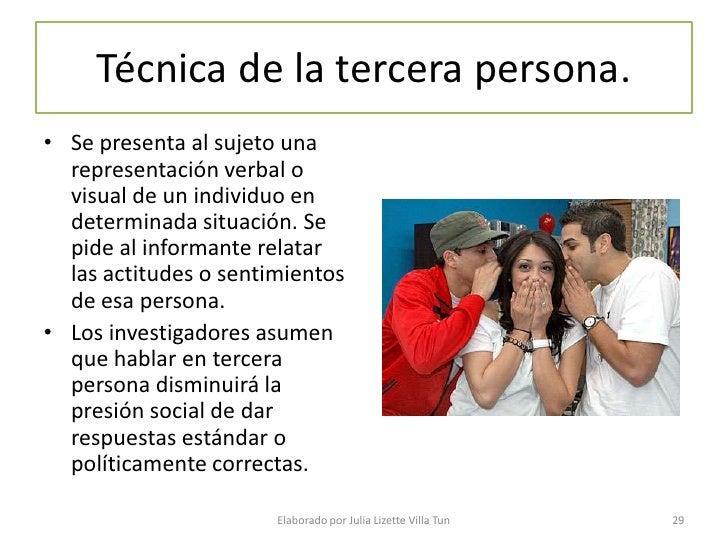 Técnica de la tercera persona. • Se presenta al sujeto una   representación verbal o   visual de un individuo en   determi...