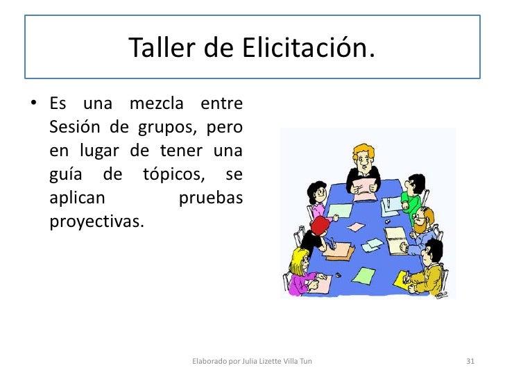 Taller de Elicitación. • Es una mezcla entre   Sesión de grupos, pero   en lugar de tener una   guía de tópicos, se   apli...