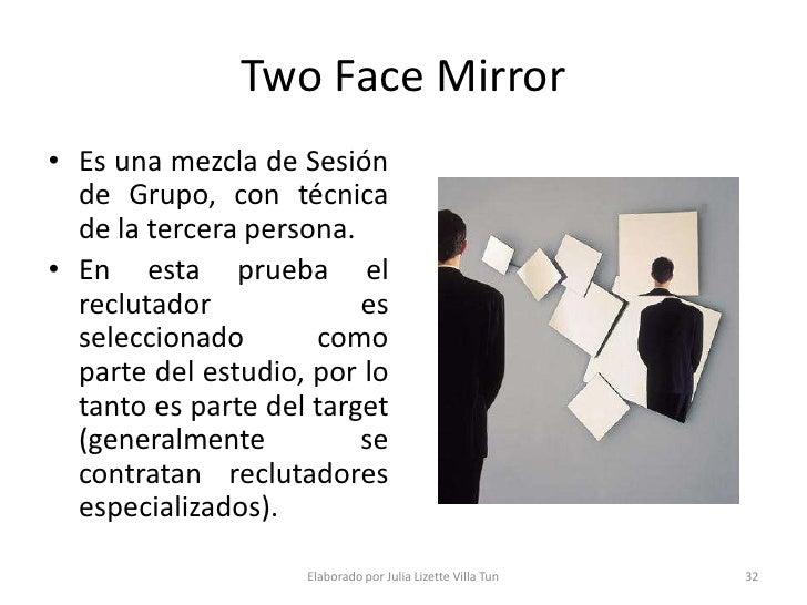 Two Face Mirror • Es una mezcla de Sesión   de Grupo, con técnica   de la tercera persona. • En esta prueba el   reclutado...