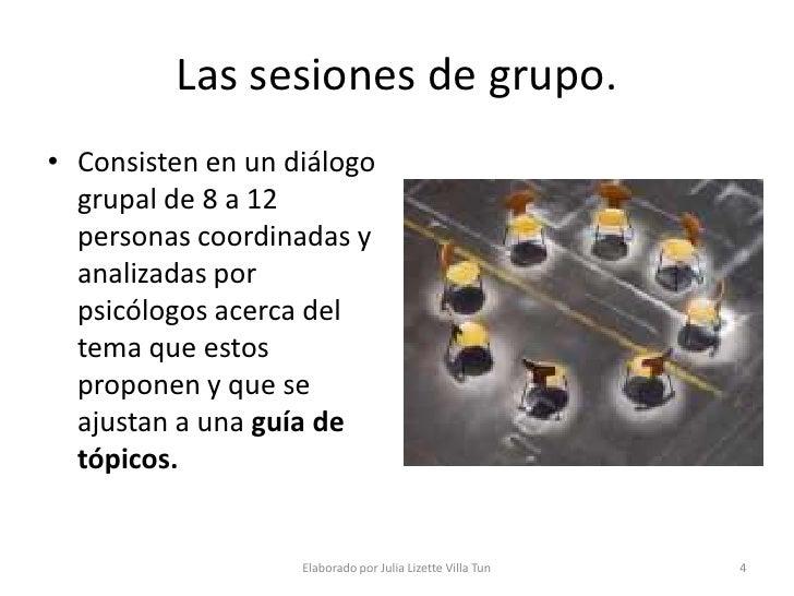 Las sesiones de grupo. • Consisten en un diálogo   grupal de 8 a 12   personas coordinadas y   analizadas por   psicólogos...