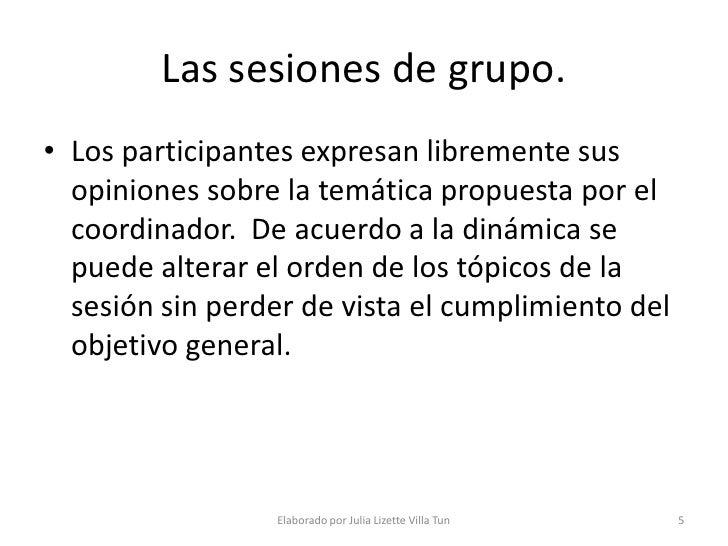 Las sesiones de grupo. • Los participantes expresan libremente sus   opiniones sobre la temática propuesta por el   coordi...