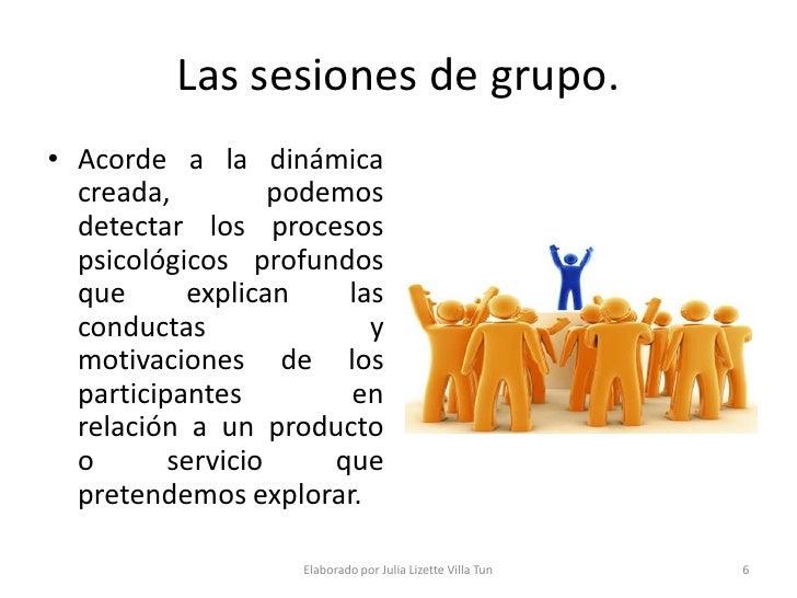 Las sesiones de grupo. • Acorde a la dinámica   creada,          podemos   detectar los procesos   psicológicos profundos ...