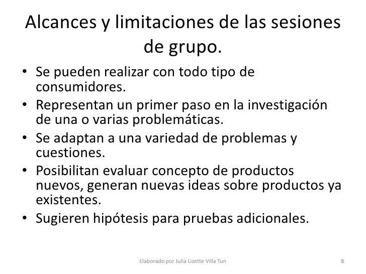 Alcances y limitaciones de las sesiones                de grupo. • Se pueden realizar con todo tipo de   consumidores. • R...