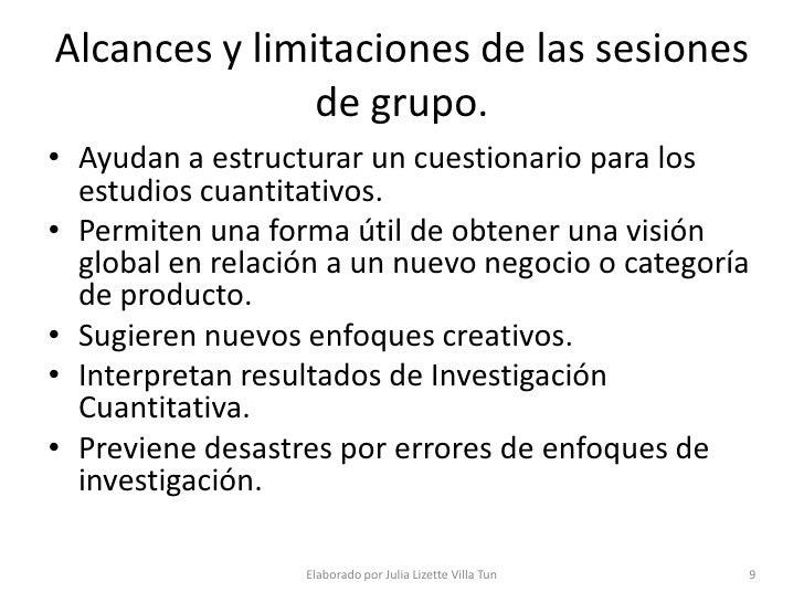 Alcances y limitaciones de las sesiones                de grupo. • Ayudan a estructurar un cuestionario para los   estudio...