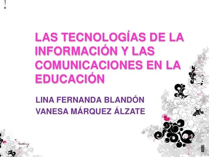 LAS TECNOLOGÍAS DE LA INFORMACIÓN Y LAS COMUNICACIONES EN LA EDUCACIÓN<br />LINA FERNANDA BLANDÓN <br />VANESA MÁRQUEZ ÁLZ...