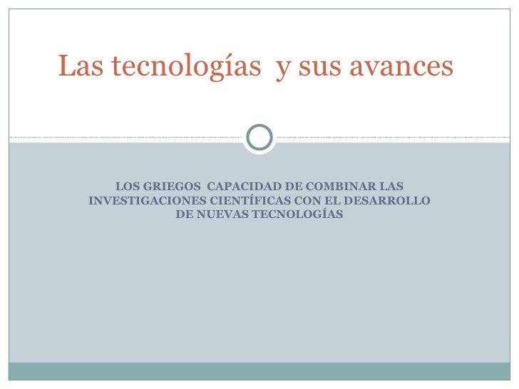 LOS GRIEGOS  CAPACIDAD DE COMBINAR LAS INVESTIGACIONES CIENTÍFICAS CON EL DESARROLLO DE NUEVAS TECNOLOGÍAS Las tecnologí...