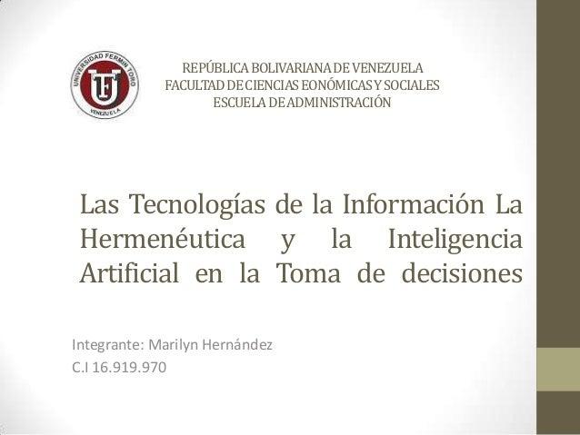 Las Tecnologías de la Información La Hermenéutica y la Inteligencia Artificial en la Toma de decisiones Integrante: Marily...