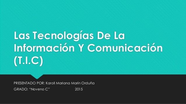 """Las Tecnologías De La Información Y Comunicación (T.I.C) PRESENTADO POR: Karoll Mariana Marín Orduña GRADO: """"Noveno C"""" 2015"""