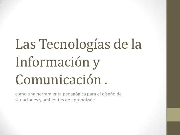 Las Tecnologías de laInformación yComunicación .como una herramienta pedagógica para el diseño desituaciones y ambientes d...