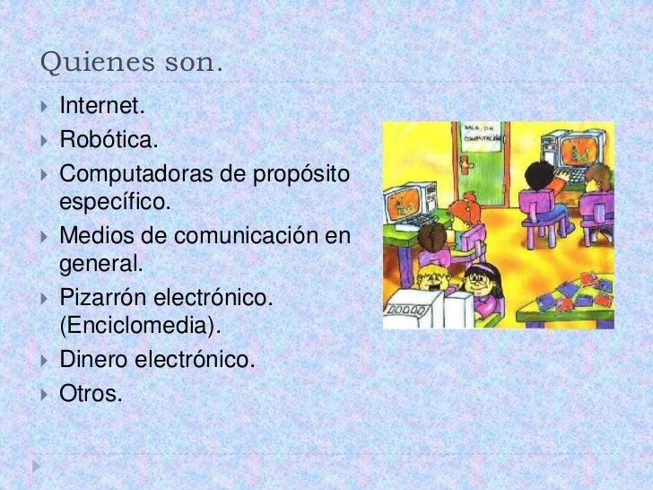 Quienes son.<br />Internet.<br />Robótica.<br />Computadoras de propósito específico.<br />Medios de comunicación en gener...