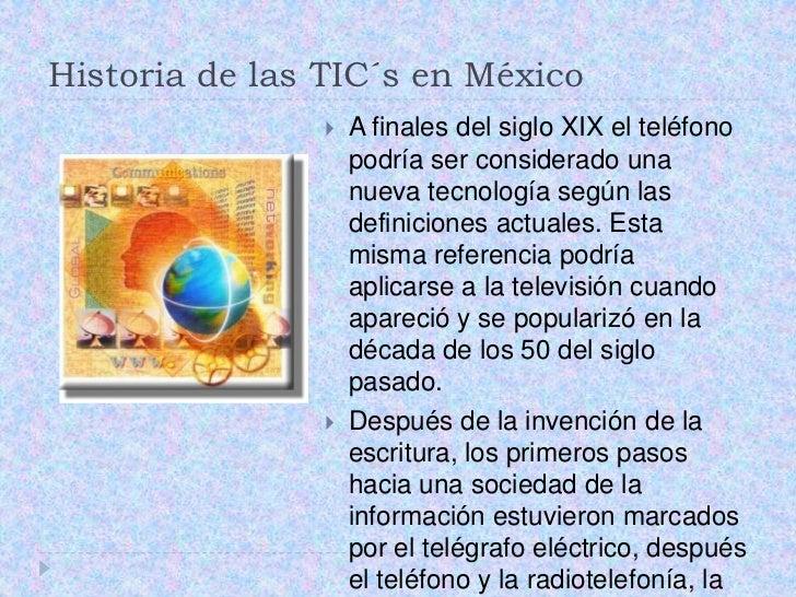 Historia de las TIC´s en México <br />Afinales del siglo XIX el teléfono podría ser considerado una nueva tecnología según...