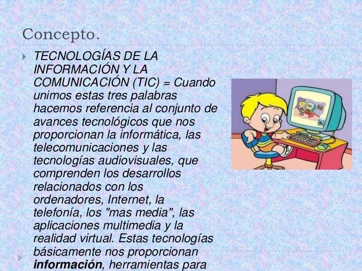 Concepto.<br />TECNOLOGÍAS DE LA INFORMACIÓN Y LA COMUNICACIÓN (TIC) = Cuando unimos estas tres palabras hacemos referenci...