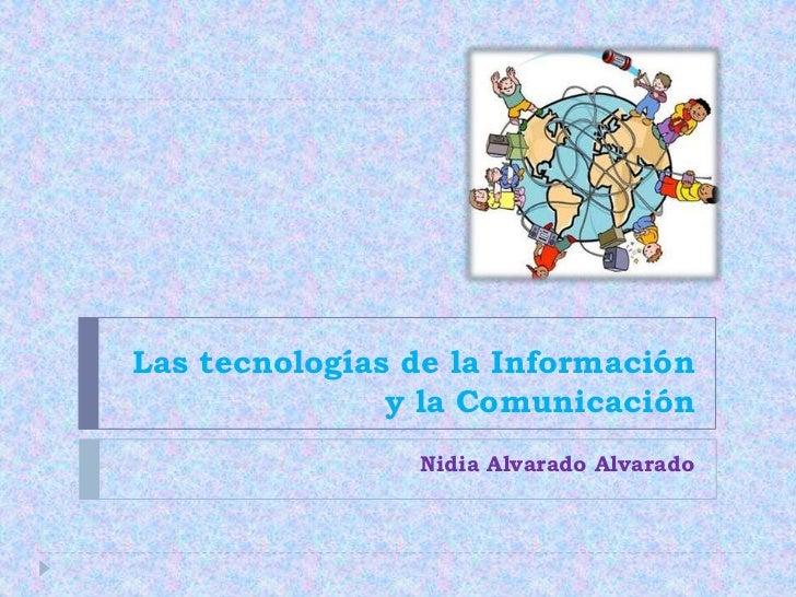 Las tecnologías de la Información y la Comunicación<br />Nidia Alvarado Alvarado<br />