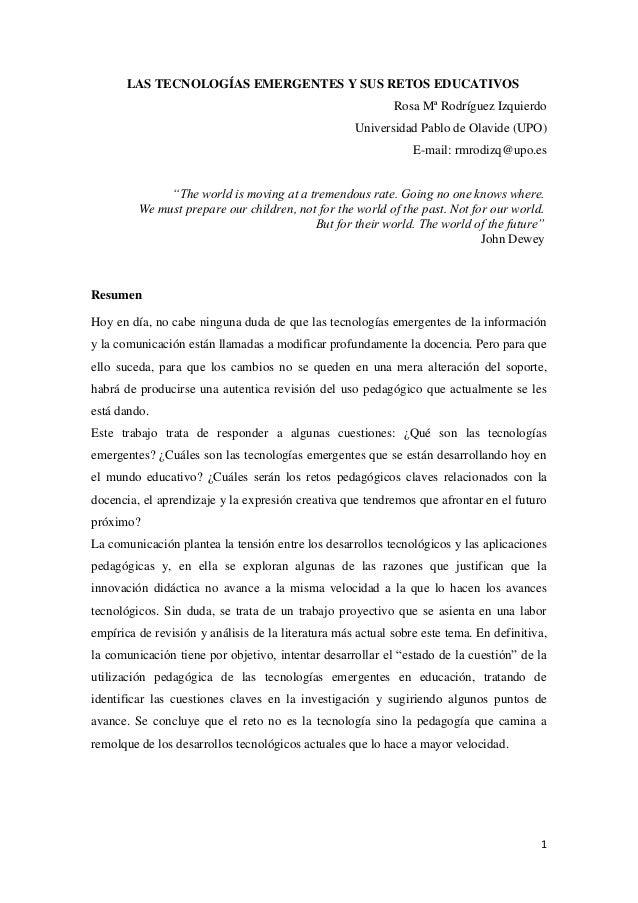 1 LAS TECNOLOGÍAS EMERGENTES Y SUS RETOS EDUCATIVOS Rosa Mª Rodríguez Izquierdo Universidad Pablo de Olavide (UPO) E-mail:...
