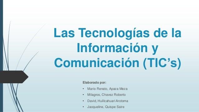 Las Tecnologías de la Información y Comunicación (TIC's) Elaborado por: • Mario Renato, Apaza Meza • Milagros, Chavez Robe...