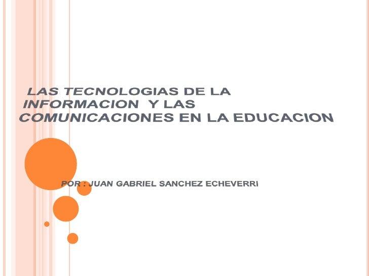 LAS TECNOLOGIAS DE LA INFORMACION  Y LAS COMUNICACIONES EN LA EDUCACION<br />POR : JUAN GABRIEL SANCHEZ ECHEVERRI<br />