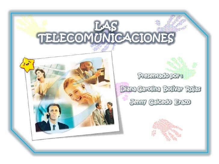 LAS TELECOMUNICACIONES<br />Presentado por :<br />Diana Carolina  Bolívar  Rojas<br />Jenny  Caicedo  Erazo<br />