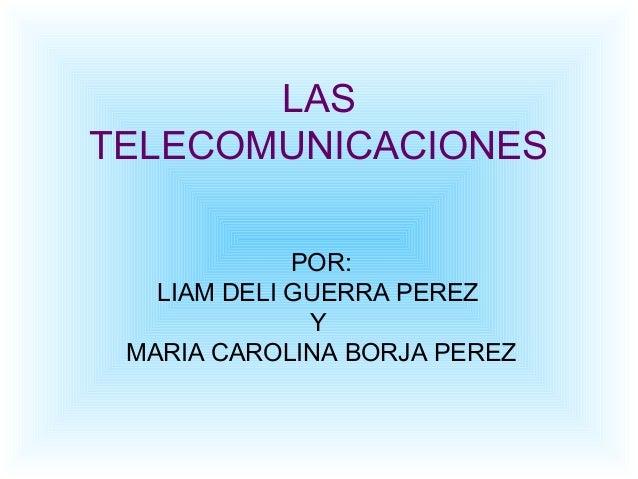 LAS TELECOMUNICACIONES POR: LIAM DELI GUERRA PEREZ Y MARIA CAROLINA BORJA PEREZ