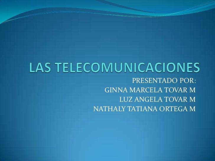 LAS TELECOMUNICACIONES<br />PRESENTADO POR:<br />GINNA MARCELA TOVAR M<br />LUZ ANGELA TOVAR M<br />NATHALY TATIANA ORTEGA...