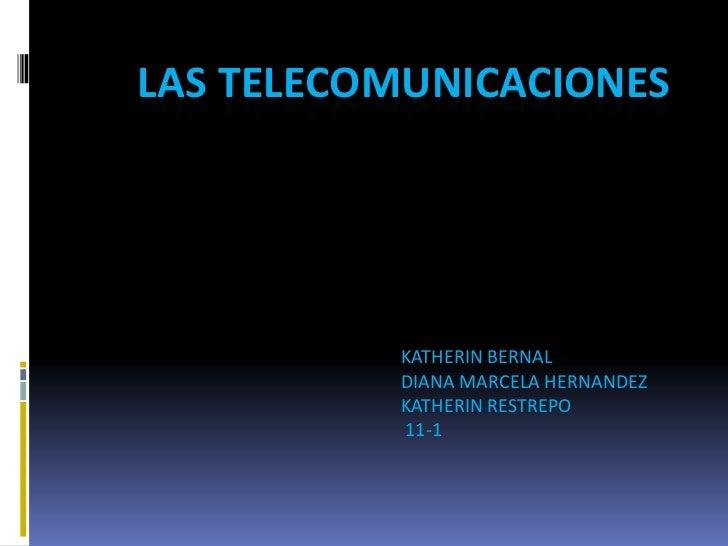 Las telecomunicaciones<br />KATHERIN BERNAL<br />DIANA MARCELA HERNANDEZ <br />KATHERIN RESTREPO<br /> 11-1<br />