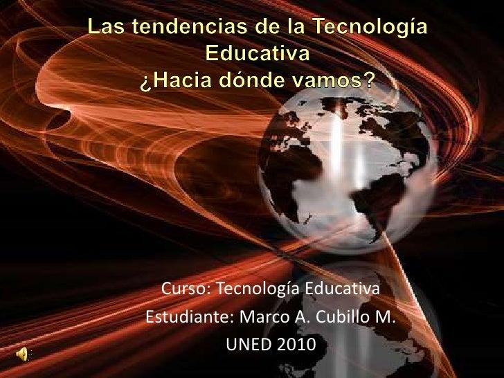 Las tendencias de la Tecnología Educativa¿Hacia dónde vamos?<br />Curso: Tecnología Educativa<br />Estudiante: Marco A. Cu...