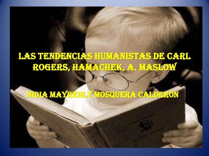 LAS TENDENCIAS HUMANISTAS DE Carl  Rogers, Hamachek, A. MASLOW NIDIA MAYREHLY MOSQUERA CALDERÓN