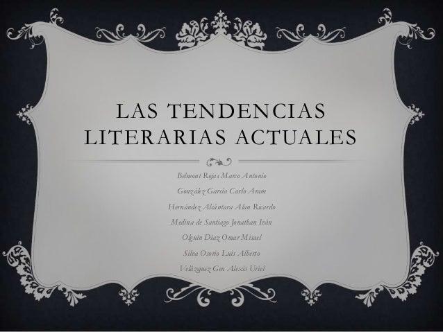 LAS TENDENCIASLITERARIAS ACTUALES       Belmont Rojas Marco Antonio       González García Carlo Aram     Hernández Alcánta...