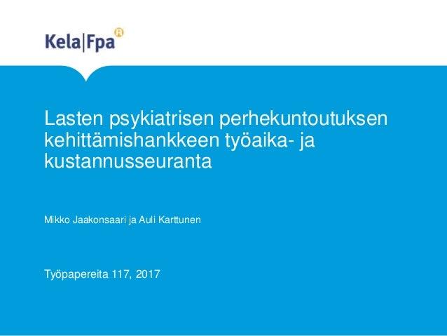 Lasten psykiatrisen perhekuntoutuksen kehittämishankkeen työaika- ja kustannusseuranta Mikko Jaakonsaari ja Auli Karttunen...