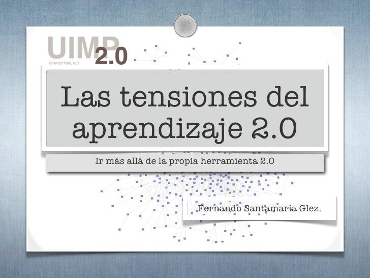 Las tensiones del  aprendizaje 2.0   Ir más allá de la propia herramienta 2.0                             Fernando Santama...