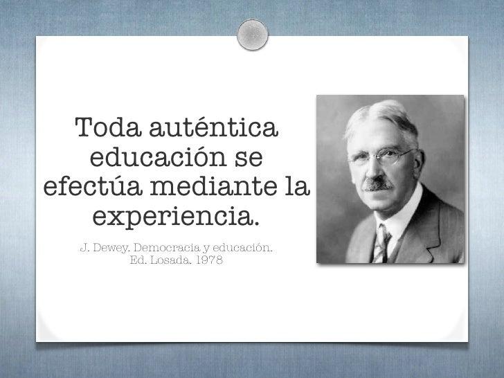 Toda auténtica    educación se efectúa mediante la     experiencia.   J. Dewey. Democracia y educación.            Ed. Los...