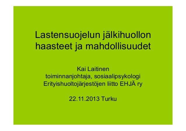 Lastensuojelun jälkihuollon haasteet ja mahdollisuudet Kai Laitinen toiminnanjohtaja, sosiaalipsykologi Erityishuoltojärje...
