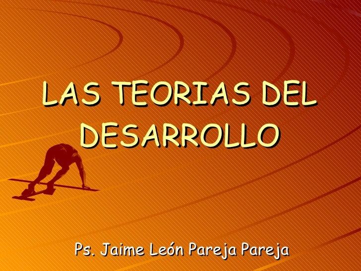 LAS TEORIAS DEL DESARROLLO Ps. Jaime León Pareja Pareja