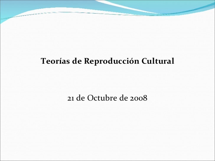 <ul><li>Teorías de Reproducción Cultural </li></ul><ul><li>21 de Octubre de 2008 </li></ul>